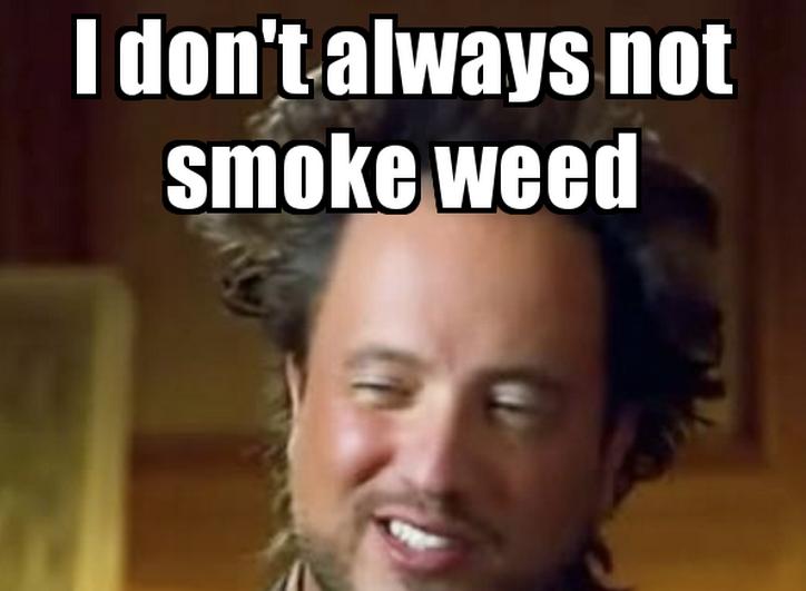 I don't always not smoke weed.