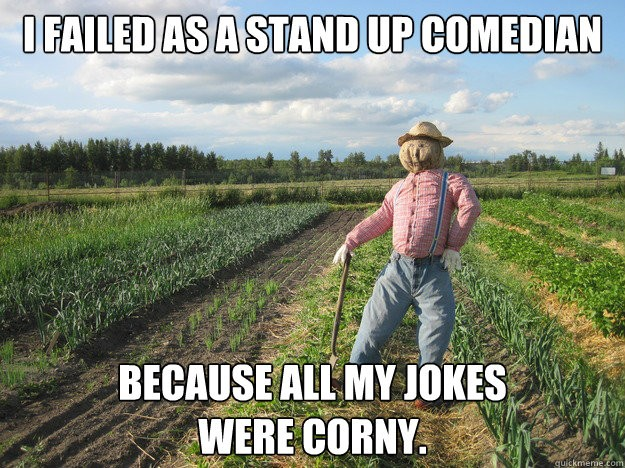 I FAILED AS A STAND UP COMEDIAN BECAUSE ALL MY JOKES WERE CORNY.
