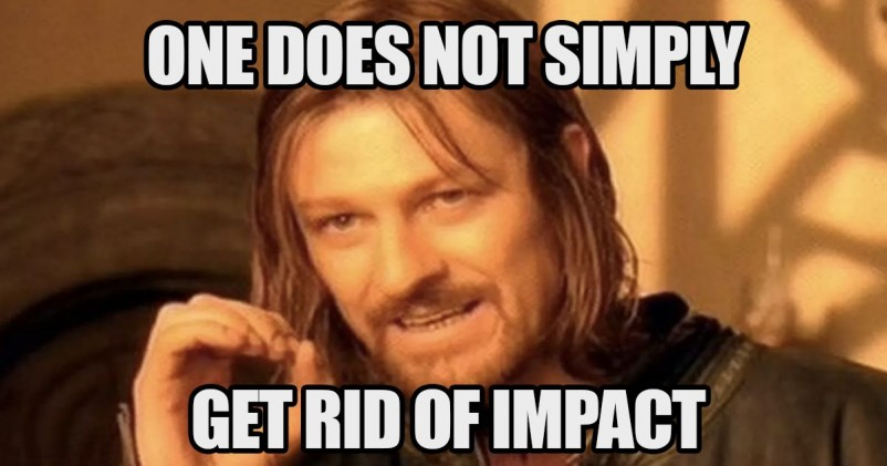 One does not simply get rid of impact.