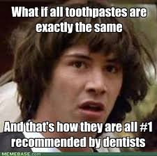 What if all toothpastes are exactlu the same And that's how they are all #1 recommended by dentists