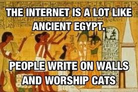 The internet is a lot like ancient Egypt. People write on walls and worship cats.