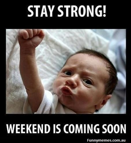 Stay strong! Weekend is coming soon.