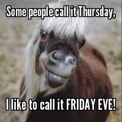 Some people call it Thursday, I like to call it FRIDAY EVE!
