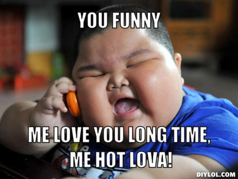 YOU FUNNY ME LOVE YOU LONG TIME...