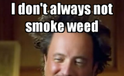 I don't always not smoke weed.