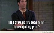 I'm sorry, is my teaching interrupting you?