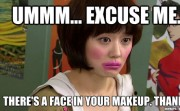 UMMM... EXCUSE ME. THERE'S A FACE IN YOUR MAKEUP. THANKS