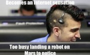 Because an internet sensation Too busy landing a robot on Mars to notice