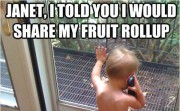 Janet, I told you I would share my fruit rollup.