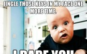 JINGLE THOSE KEYS IN MY FACE ONE MORE TIME.